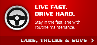 Live Fast. Drive Hard. | Stay in the fast lane with routine maintenance. | Cars, Trucks & SUVs